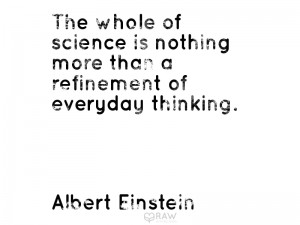 The whole of science is nothing more than a refinement of everyday thinking Albert Einstein